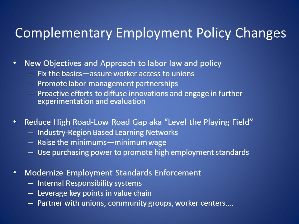 Complementary Employment Policy Changes New Objectives and Approach to labor law and policy – Fix the basicsassure worker access to unions – Promote labor-management partnerships – Proactive efforts to diffuse innovations and engage in further experimentation and evaluation Reduce High Road-Low Road Gap aka Level the Playing Field – Industry-Region Based Learning Networks – Raise the minimumsminimum wage – Use purchasing power to promote high employment standards Modernize Employment Standards Enforcement – Internal Responsibility systems – Leverage key points in value chain – Partner with unions, community groups, worker centers….