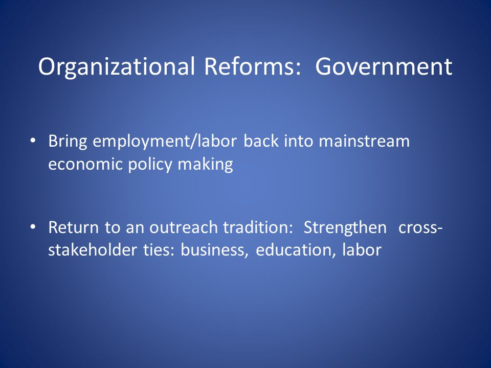 Organizational Reforms: Government Bring employment/labor back into mainstream economic policy making Return to an outreach tradition: Strengthen cross- stakeholder ties: business, education, labor