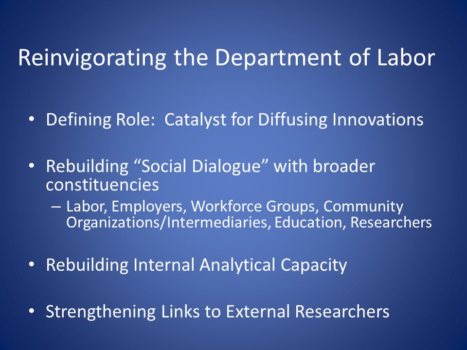 Reinvigorating the Department of Labor Defining Role: Catalyst for Diffusing Innovations Rebuilding Social Dialogue with broader constituencies – Labor, Employers, Workforce Groups, Community Organizations/Intermediaries, Education, Researchers Rebuilding Internal Analytical Capacity Strengthening Links to External Researchers