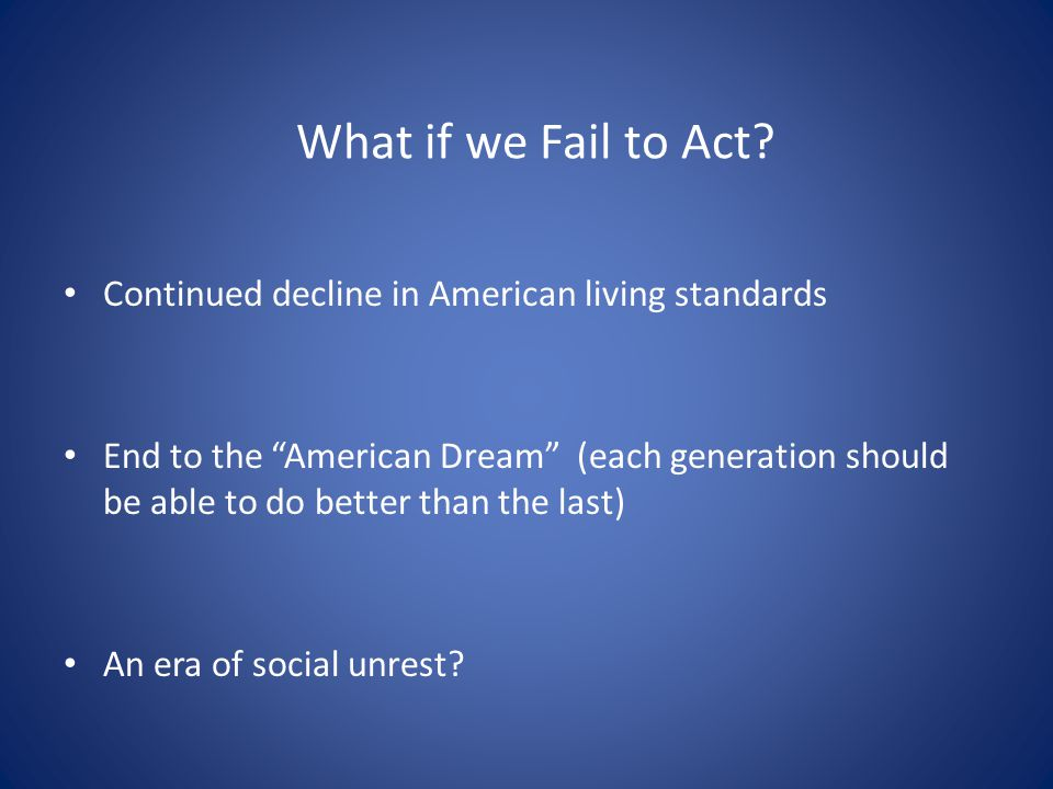 What if we Fail to Act? Continued decline in American living standards End to the American Dream (each generation should be able to do better than the