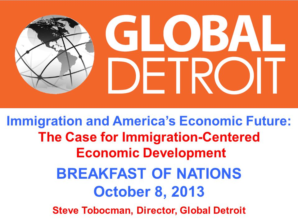 Immigration and Americas Economic Future: The Case for Immigration-Centered Economic Development BREAKFAST OF NATIONS October 8, 2013 Steve Tobocman, Director, Global Detroit