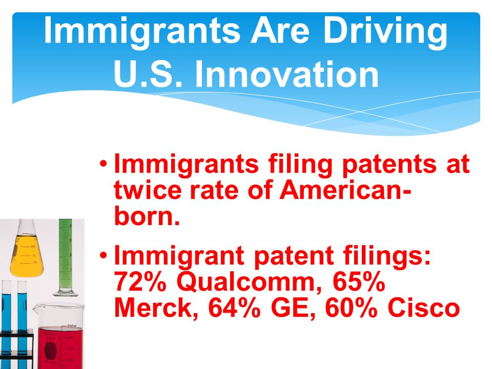 Immigrants Are Driving U.S. Innovation Immigrants filing patents at twice rate of American- born.
