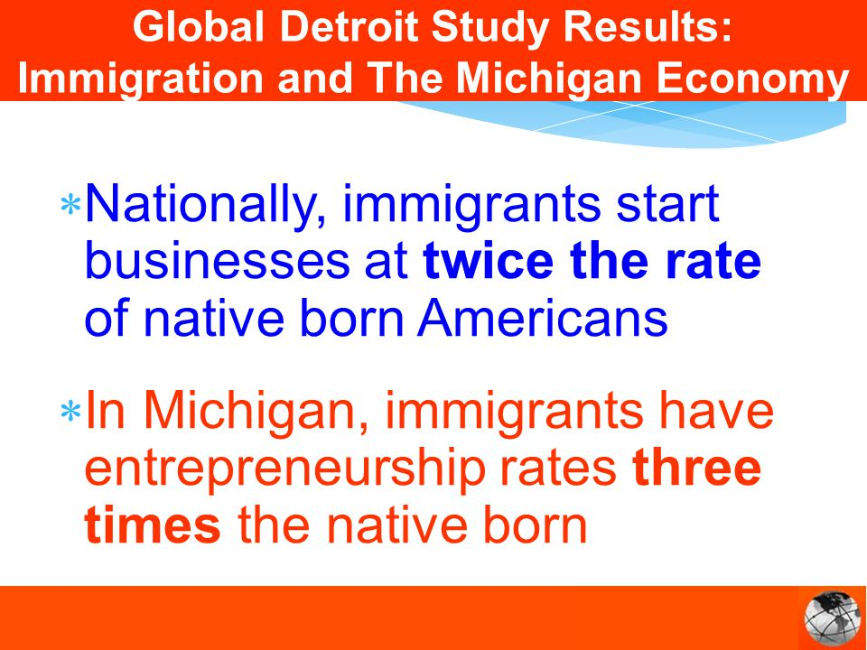 Nationally, immigrants start businesses at twice the rate of native born Americans In Michigan, immigrants have entrepreneurship rates three times the native born Global Detroit Study Results: Immigration and The Michigan Economy