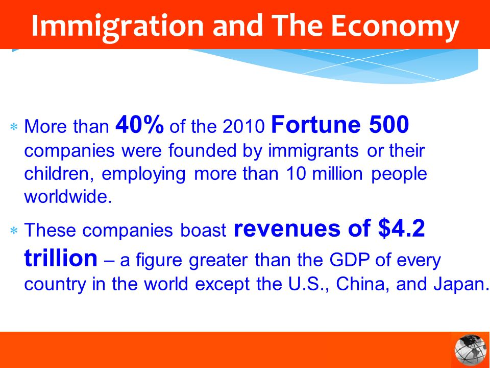 More than 40% of the 2010 Fortune 500 companies were founded by immigrants or their children, employing more than 10 million people worldwide.