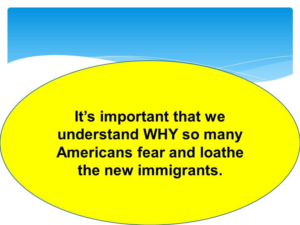 Its important that we understand WHY so many Americans fear and loathe the new immigrants.