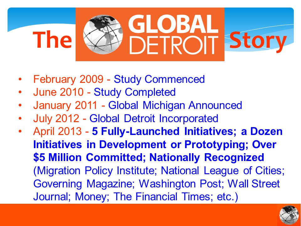 TheStory February 2009 - Study Commenced June 2010 - Study Completed January 2011 - Global Michigan Announced July 2012 - Global Detroit Incorporated April 2013 - 5 Fully-Launched Initiatives; a Dozen Initiatives in Development or Prototyping; Over $5 Million Committed; Nationally Recognized (Migration Policy Institute; National League of Cities; Governing Magazine; Washington Post; Wall Street Journal; Money; The Financial Times; etc.)