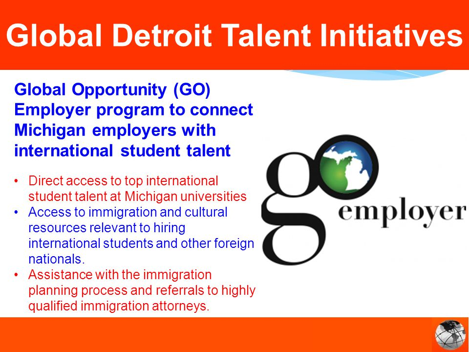Global Opportunity (GO) Employer program to connect Michigan employers with international student talent Direct access to top international student talent at Michigan universities Access to immigration and cultural resources relevant to hiring international students and other foreign nationals.