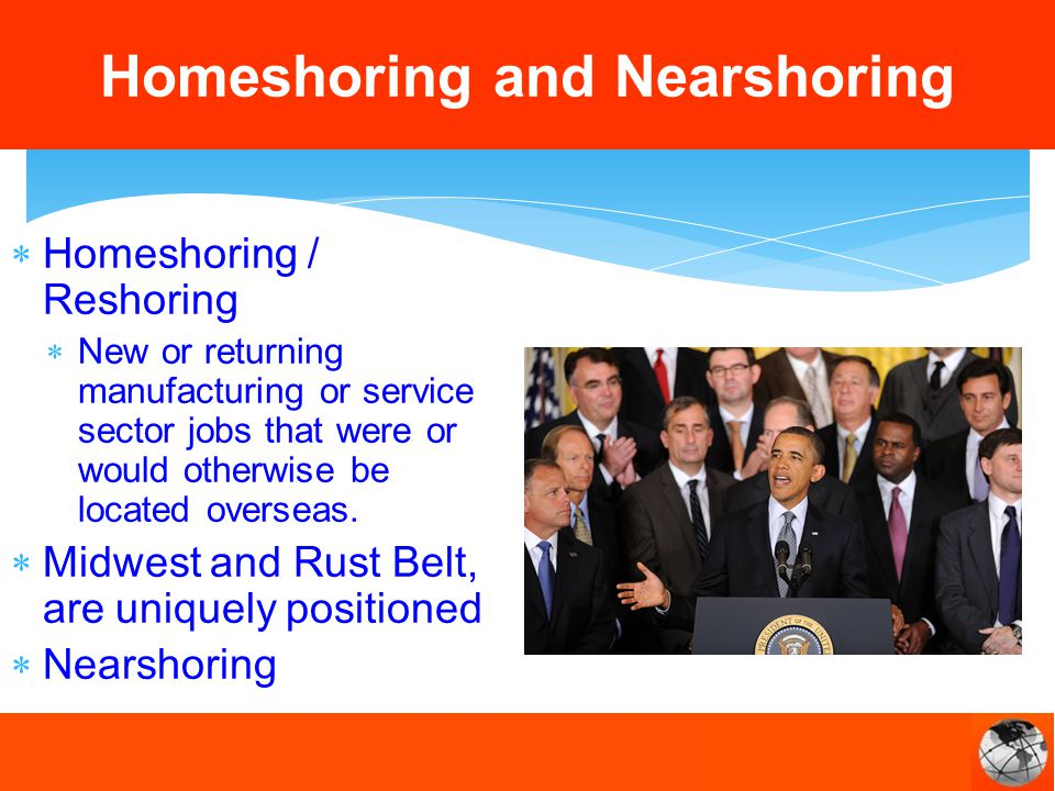 Homeshoring / Reshoring New or returning manufacturing or service sector jobs that were or would otherwise be located overseas.