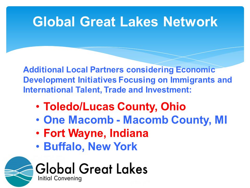 Additional Local Partners considering Economic Development Initiatives Focusing on Immigrants and International Talent, Trade and Investment: Toledo/Lucas County, Ohio One Macomb - Macomb County, MI Fort Wayne, Indiana Buffalo, New York
