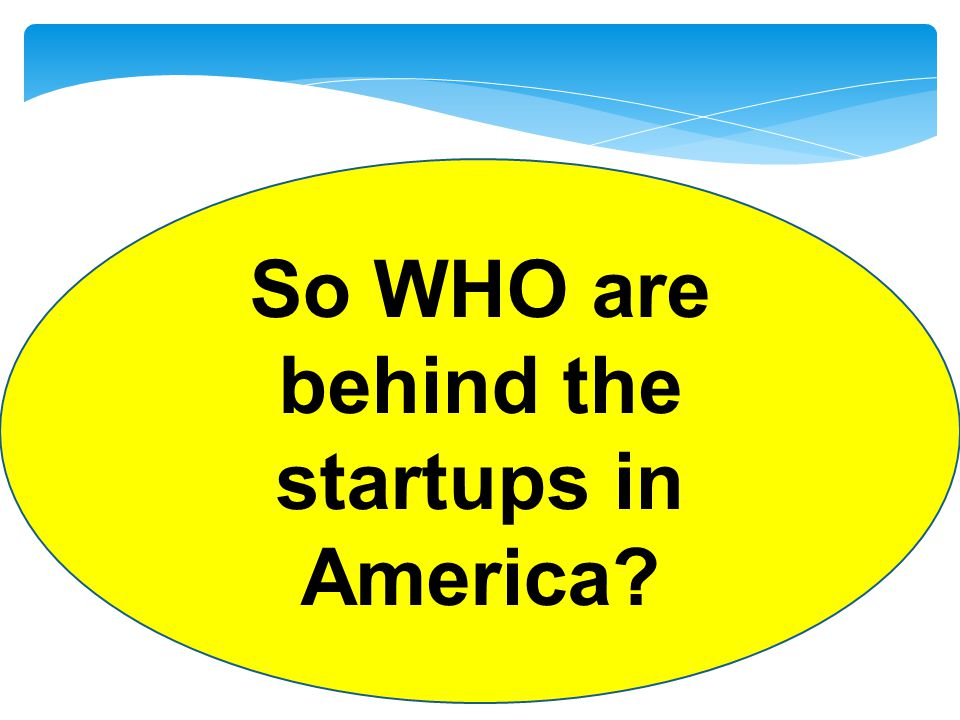 So WHO are behind the startups in America