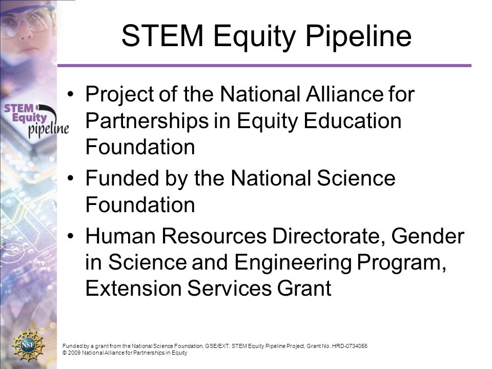 Funded by a grant from the National Science Foundation, GSE/EXT: STEM Equity Pipeline Project, Grant No. HRD-0734056 © 2009 National Alliance for Part