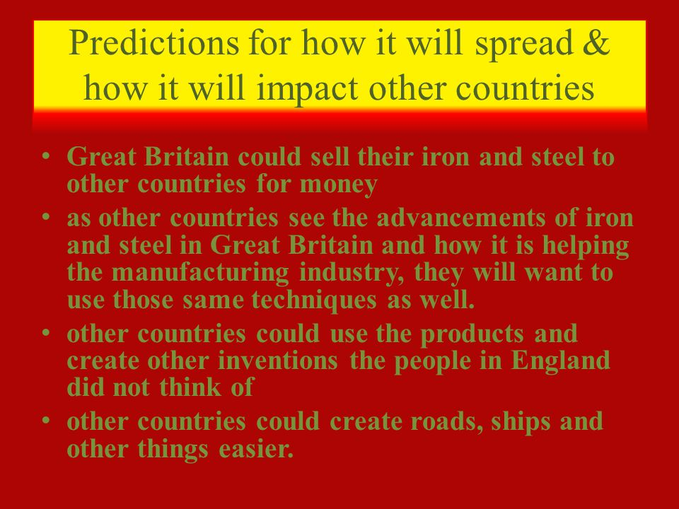 Predictions for how it will spread & how it will impact other countries Great Britain could sell their iron and steel to other countries for money as other countries see the advancements of iron and steel in Great Britain and how it is helping the manufacturing industry, they will want to use those same techniques as well.