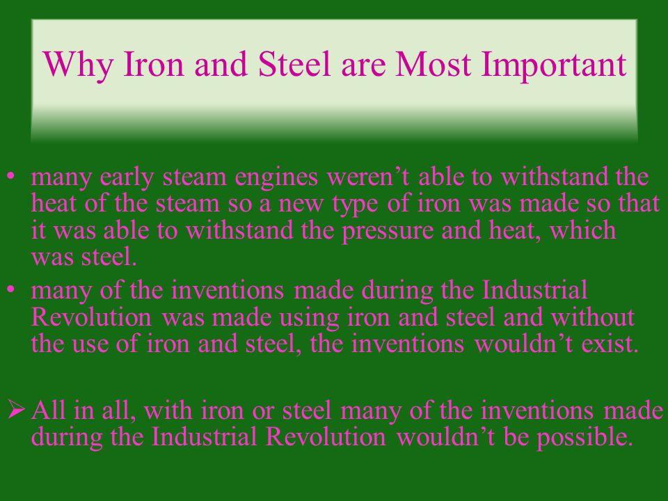 Why Iron and Steel are Most Important many early steam engines werent able to withstand the heat of the steam so a new type of iron was made so that it was able to withstand the pressure and heat, which was steel.