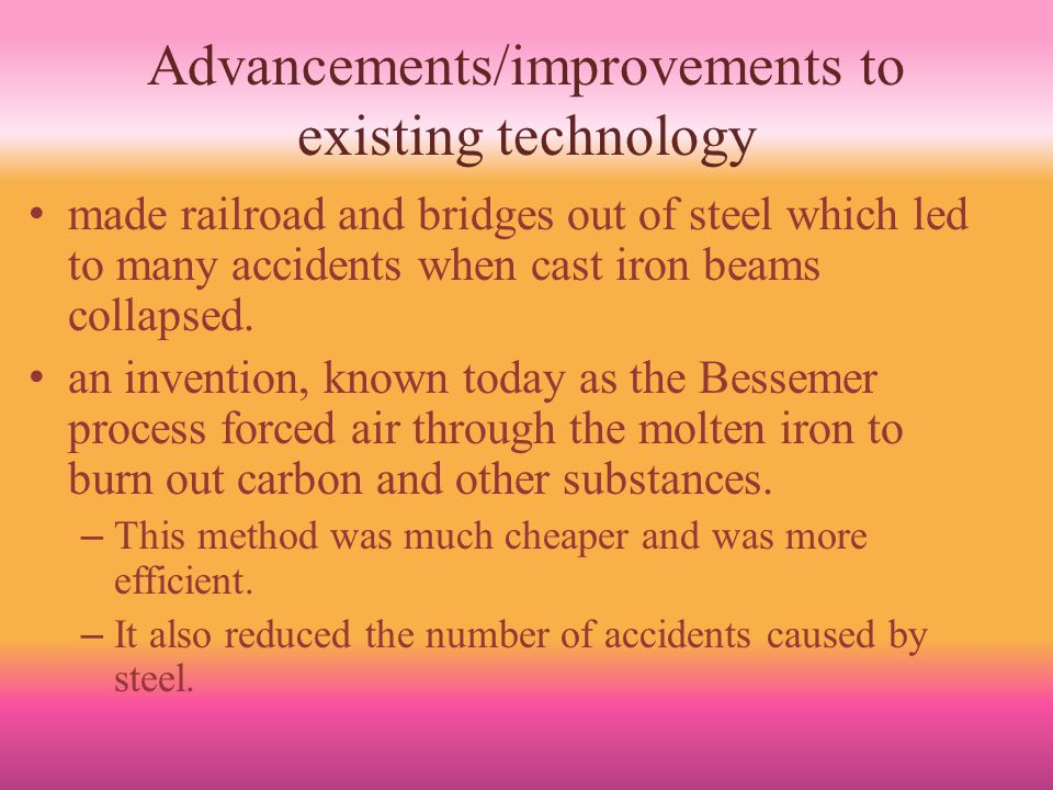 Advancements/improvements to existing technology made railroad and bridges out of steel which led to many accidents when cast iron beams collapsed.