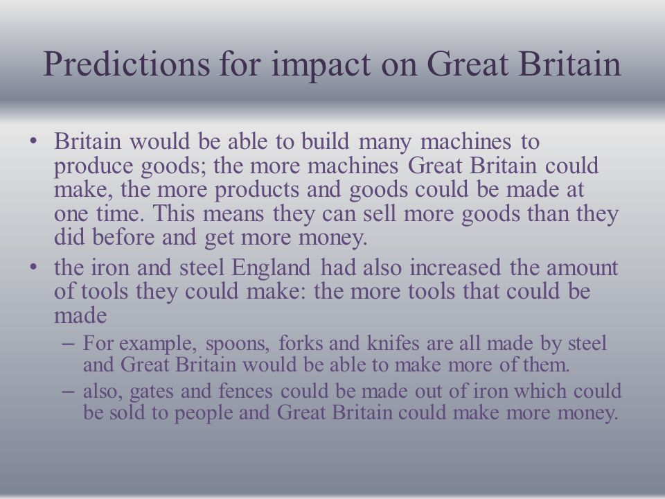Predictions for impact on Great Britain they were able to build more railroads and ships –more people can travel from place to place and Great Britain could build better and bigger ships for people to travel places and that products can be transported to other places by ship