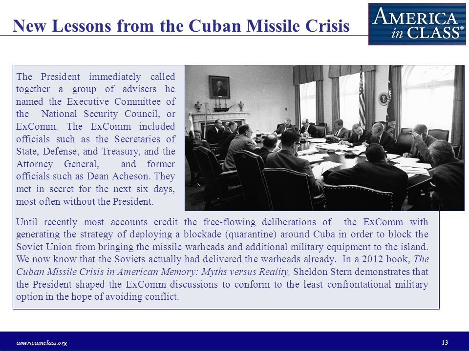 New Lessons from the Cuban Missile Crisis americainclass.org13 The President immediately called together a group of advisers he named the Executive Committee of the National Security Council, or ExComm.