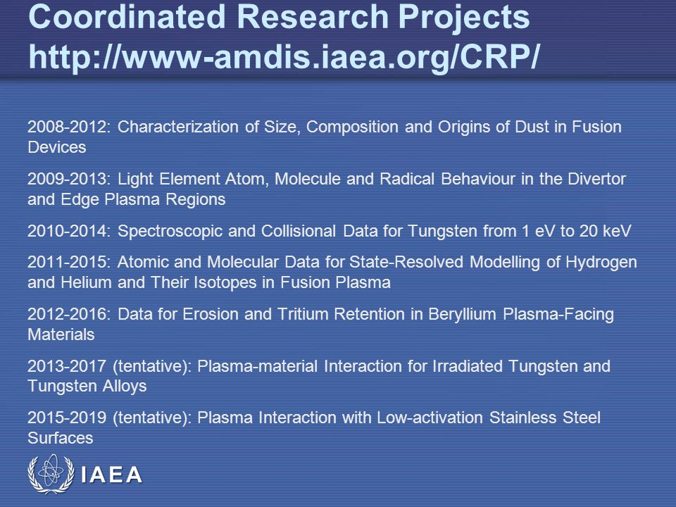 IAEA Coordinated Research Projects : Characterization of Size, Composition and Origins of Dust in Fusion Devices : Light Element Atom, Molecule and Radical Behaviour in the Divertor and Edge Plasma Regions : Spectroscopic and Collisional Data for Tungsten from 1 eV to 20 keV : Atomic and Molecular Data for State-Resolved Modelling of Hydrogen and Helium and Their Isotopes in Fusion Plasma : Data for Erosion and Tritium Retention in Beryllium Plasma-Facing Materials (tentative): Plasma-material Interaction for Irradiated Tungsten and Tungsten Alloys (tentative): Plasma Interaction with Low-activation Stainless Steel Surfaces