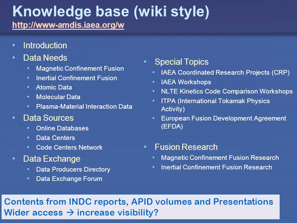 IAEA Knowledge base (wiki style)     Introduction Data Needs Magnetic Confinement Fusion Inertial Confinement Fusion Atomic Data Molecular Data Plasma-Material Interaction Data Data Sources Online Databases Data Centers Code Centers Network Data Exchange Data Producers Directory Data Exchange Forum Special Topics IAEA Coordinated Research Projects (CRP) IAEA Workshops NLTE Kinetics Code Comparison Workshops ITPA (International Tokamak Physics Activity) European Fusion Development Agreement (EFDA) Fusion Research Magnetic Confinement Fusion Research Inertial Confinement Fusion Research Contents from INDC reports, APID volumes and Presentations Wider access increase visibility