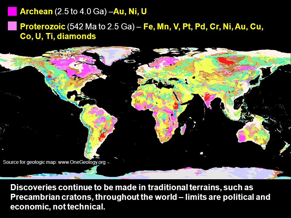 Source for geologic map: www.OneGeology.org Archean (2.5 to 4.0 Ga) –Au, Ni, U Proterozoic (542 Ma to 2.5 Ga) – Fe, Mn, V, Pt, Pd, Cr, Ni, Au, Cu, Co, U, Ti, diamonds Discoveries continue to be made in traditional terrains, such as Precambrian cratons, throughout the world – limits are political and economic, not technical.