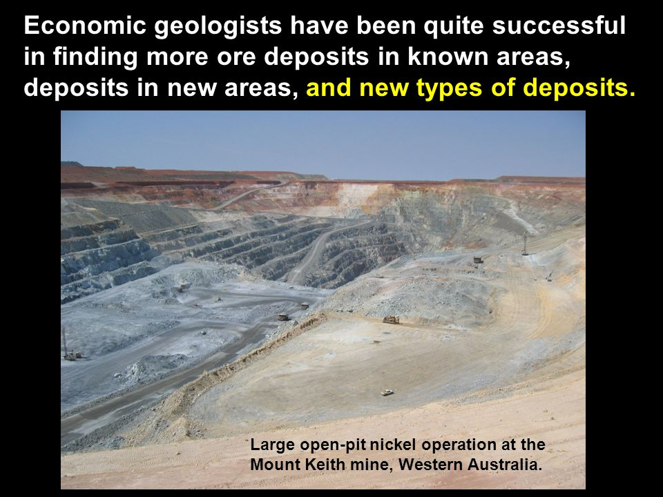 Economic geologists have been quite successful in finding more ore deposits in known areas, deposits in new areas, and new types of deposits.