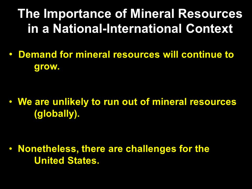 Iron ~4X more population than 100 years ago ~4X more per capita consumption than 100 years ago ~18X more production than 100 years ago Demand is high for nearly every mineral resource, due to rising population and average standard of living.