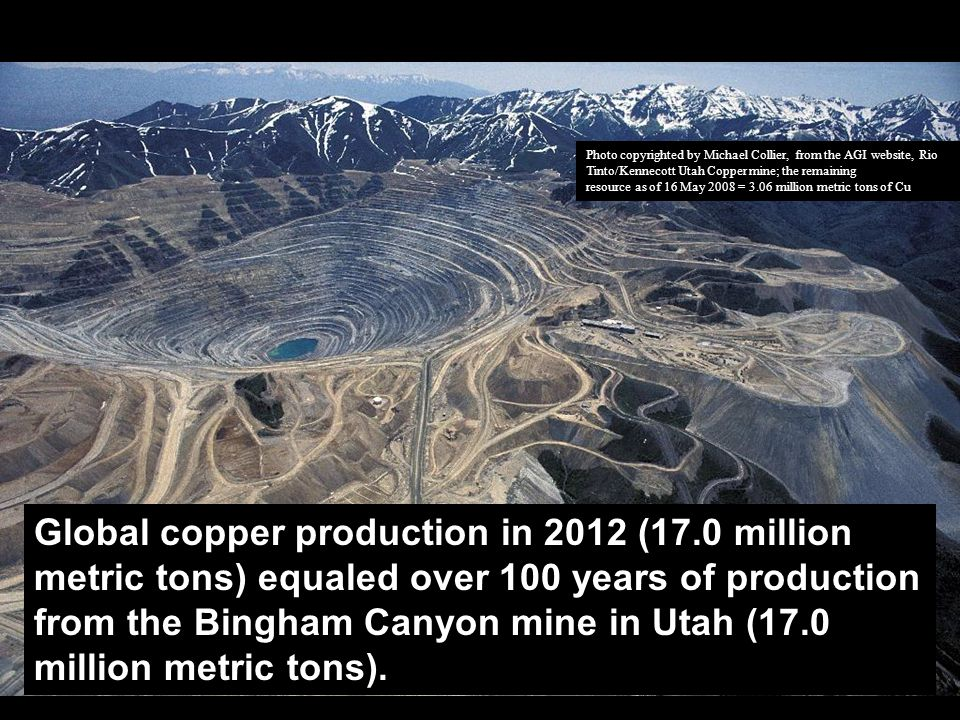 Photo copyrighted by Michael Collier, from the AGI website, Rio Tinto/Kennecott Utah Copper mine; the remaining resource as of 16 May 2008 = 3.06 million metric tons of Cu Global copper production in 2012 (17.0 million metric tons) equaled over 100 years of production from the Bingham Canyon mine in Utah (17.0 million metric tons).