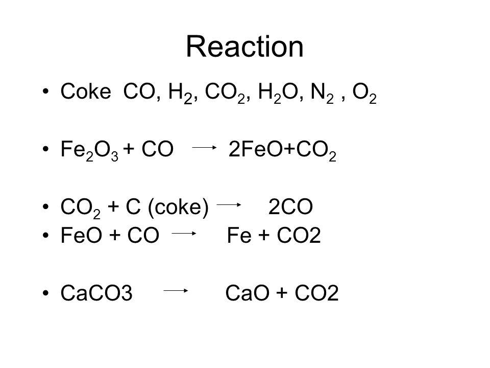 Reaction Coke CO, H 2, CO 2, H 2 O, N 2, O 2 Fe 2 O 3 + CO 2FeO+CO 2 CO 2 + C (coke) 2CO FeO + CO Fe + CO2 CaCO3 CaO + CO2