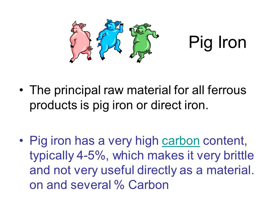 Pig Iron The principal raw material for all ferrous products is pig iron or direct iron. Pig iron has a very high carbon content, typically 4-5%, whic