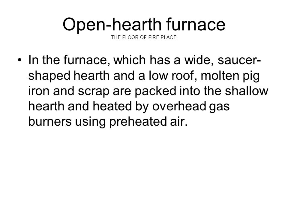 Open-hearth furnace THE FLOOR OF FIRE PLACE In the furnace, which has a wide, saucer- shaped hearth and a low roof, molten pig iron and scrap are pack