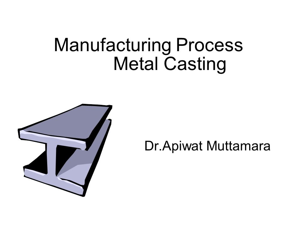 Metal Casting Manufacturing Process Dr.Apiwat Muttamara