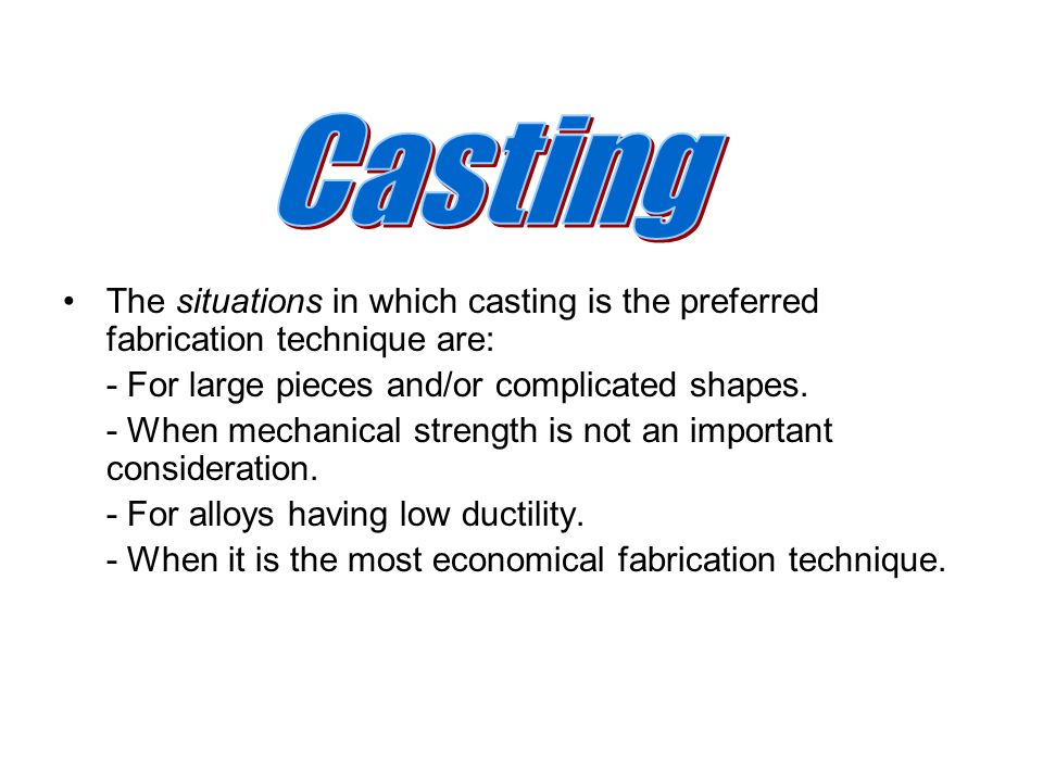 The situations in which casting is the preferred fabrication technique are: - For large pieces and/or complicated shapes. - When mechanical strength i