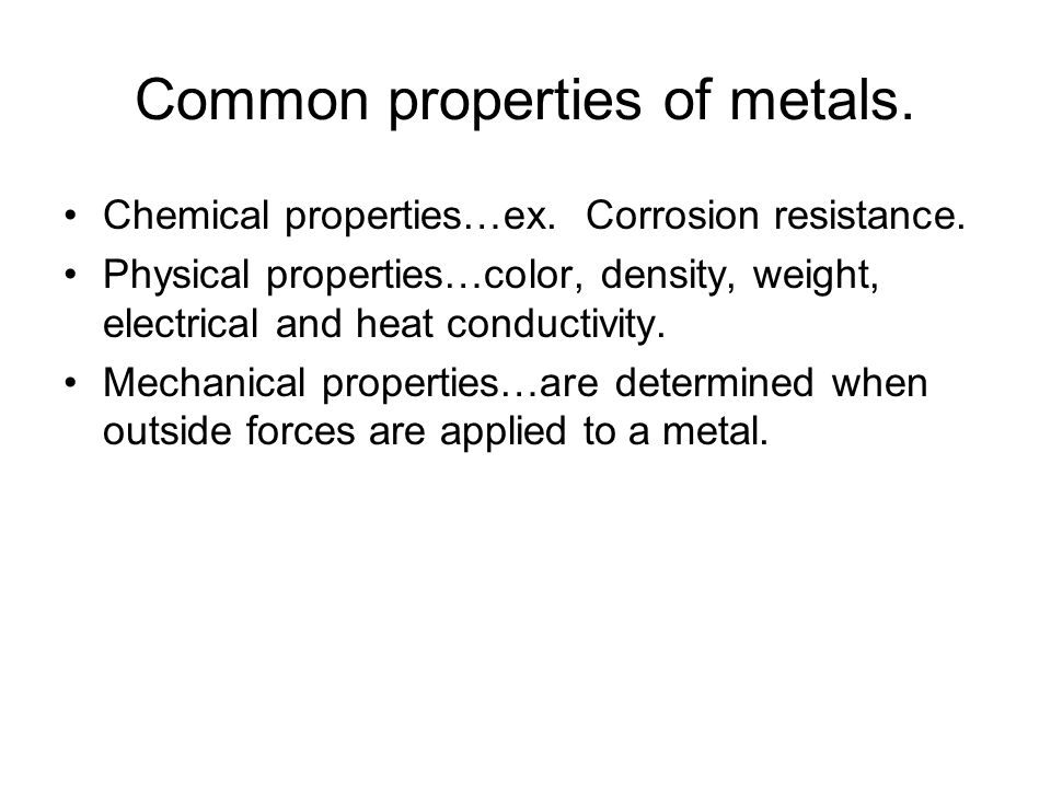 Common properties of metals. Chemical properties…ex. Corrosion resistance. Physical properties…color, density, weight, electrical and heat conductivit