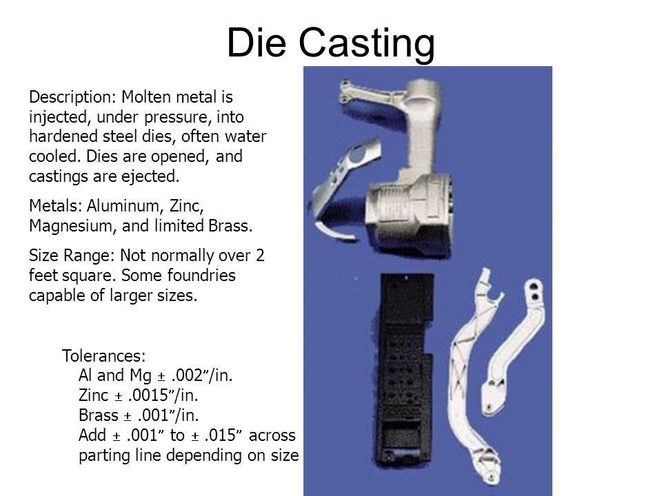 Die Casting Description: Molten metal is injected, under pressure, into hardened steel dies, often water cooled. Dies are opened, and castings are eje