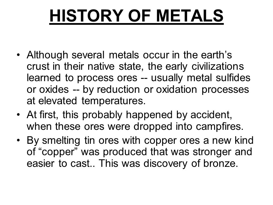 HISTORY OF METALS Although several metals occur in the earths crust in their native state, the early civilizations learned to process ores -- usually