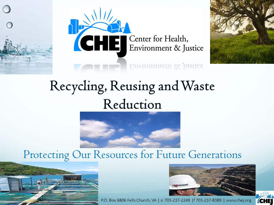 Recycling, Reusing and Waste Reduction P.O. Box 6806 Falls Church, VA | o 703-237-2249 |f 703-237-8389 | www.chej.org Protecting Our Resources for Fut