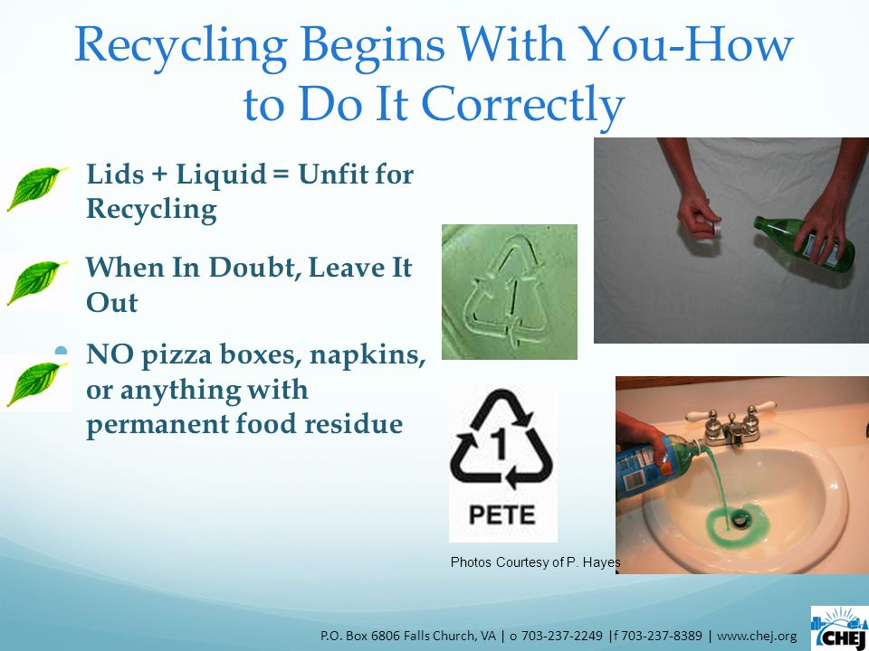 Recycling Begins With You-How to Do It Correctly Lids + Liquid = Unfit for Recycling When In Doubt, Leave It Out NO pizza boxes, napkins, or anything