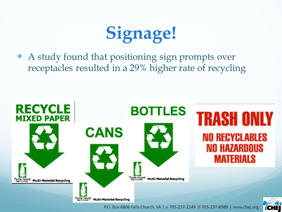 Signage! A study found that positioning sign prompts over receptacles resulted in a 29% higher rate of recycling P.O. Box 6806 Falls Church, VA | o 70