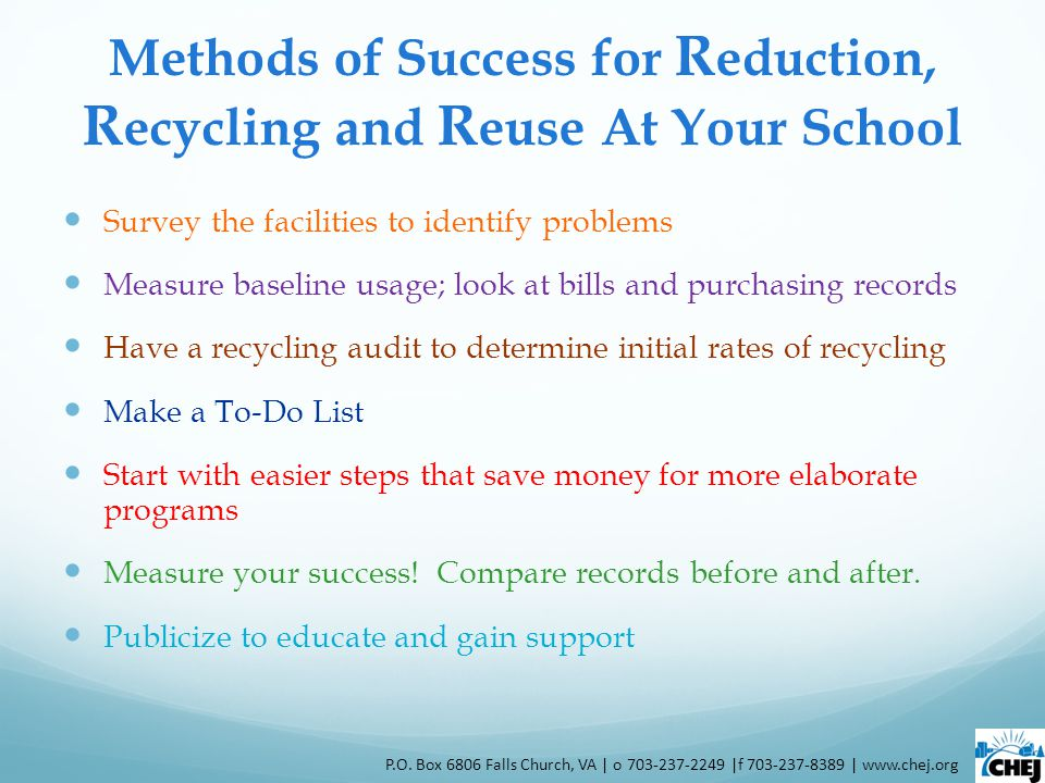 Methods of Success for R eduction, R ecycling and R euse At Your School Survey the facilities to identify problems Measure baseline usage; look at bills and purchasing records Have a recycling audit to determine initial rates of recycling Make a To-Do List Start with easier steps that save money for more elaborate programs Measure your success.