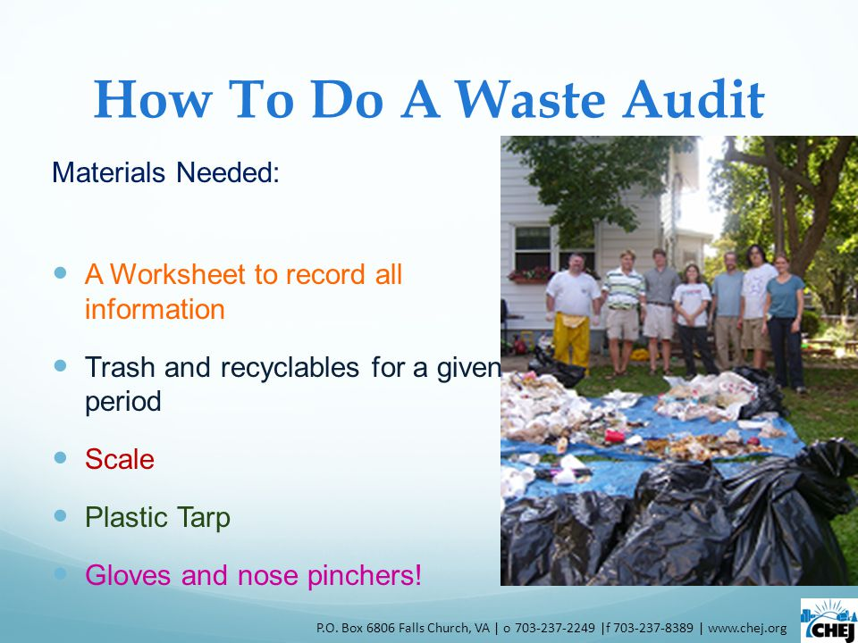 How To Do A Waste Audit Materials Needed: A Worksheet to record all information Trash and recyclables for a given period Scale Plastic Tarp Gloves and nose pinchers.