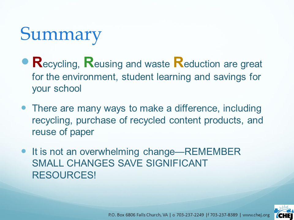 Summary R ecycling, R eusing and waste R eduction are great for the environment, student learning and savings for your school There are many ways to make a difference, including recycling, purchase of recycled content products, and reuse of paper It is not an overwhelming changeREMEMBER SMALL CHANGES SAVE SIGNIFICANT RESOURCES.