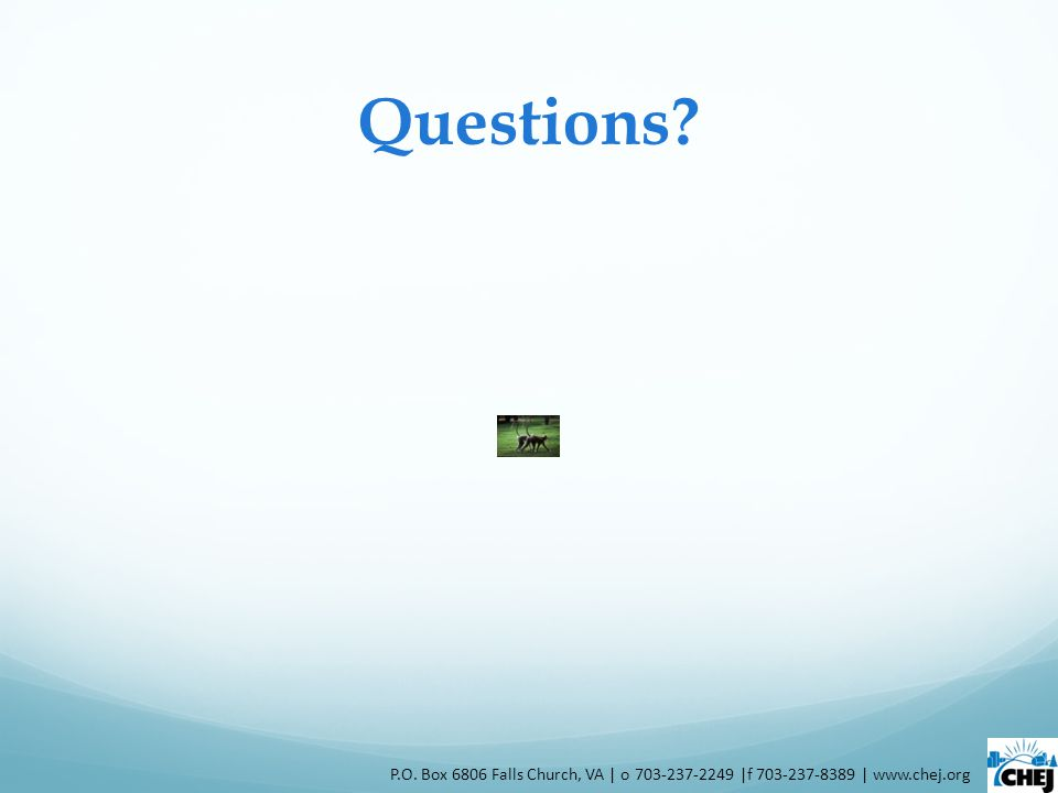 Questions P.O. Box 6806 Falls Church, VA | o 703-237-2249 |f 703-237-8389 | www.chej.org