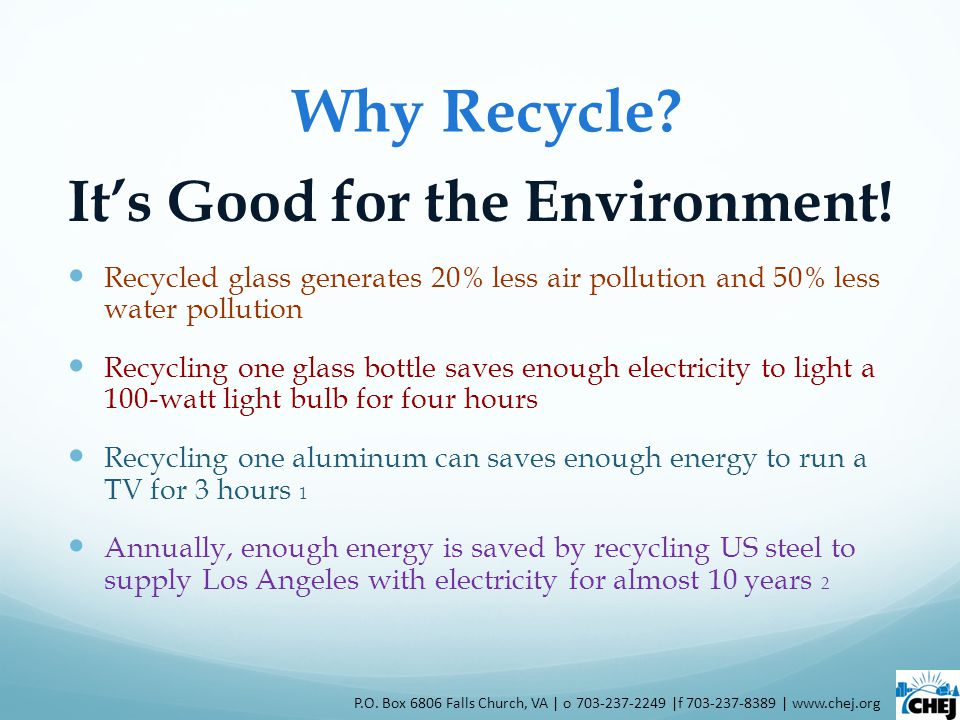 Why Recycle? Its Good for the Environment! Recycled glass generates 20% less air pollution and 50% less water pollution Recycling one glass bottle sav