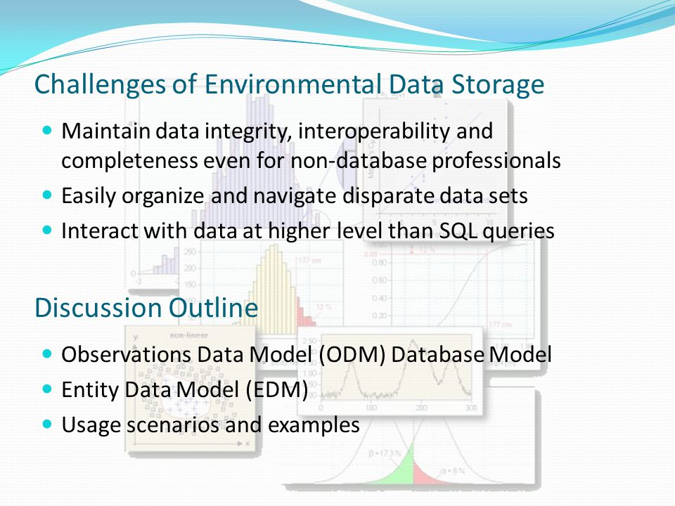 Challenges of Environmental Data Storage Maintain data integrity, interoperability and completeness even for non-database professionals Easily organize and navigate disparate data sets Interact with data at higher level than SQL queries Discussion Outline Observations Data Model (ODM) Database Model Entity Data Model (EDM) Usage scenarios and examples