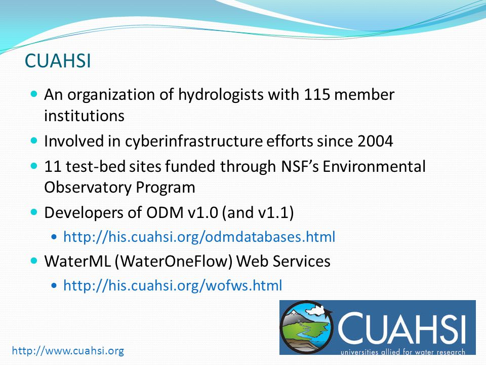 An organization of hydrologists with 115 member institutions Involved in cyberinfrastructure efforts since test-bed sites funded through NSFs Environmental Observatory Program Developers of ODM v1.0 (and v1.1)   WaterML (WaterOneFlow) Web Services     CUAHSI