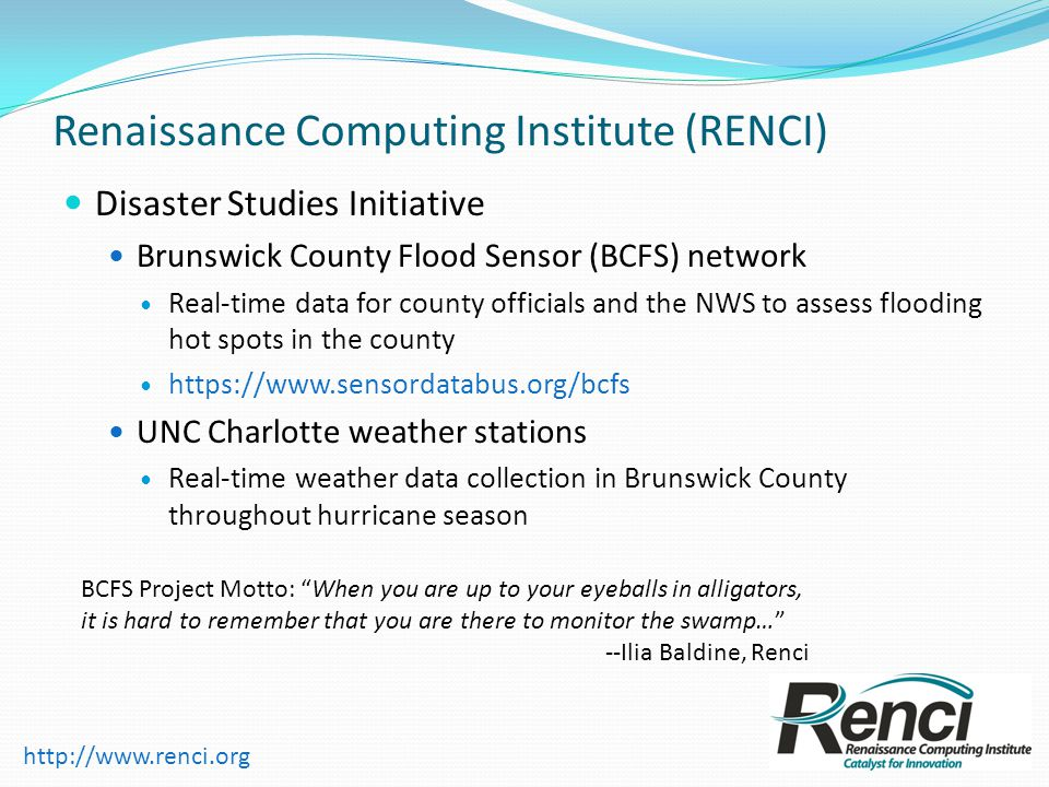Renaissance Computing Institute (RENCI) Disaster Studies Initiative Brunswick County Flood Sensor (BCFS) network Real-time data for county officials and the NWS to assess flooding hot spots in the county   UNC Charlotte weather stations Real-time weather data collection in Brunswick County throughout hurricane season BCFS Project Motto: When you are up to your eyeballs in alligators, it is hard to remember that you are there to monitor the swamp… --Ilia Baldine, Renci