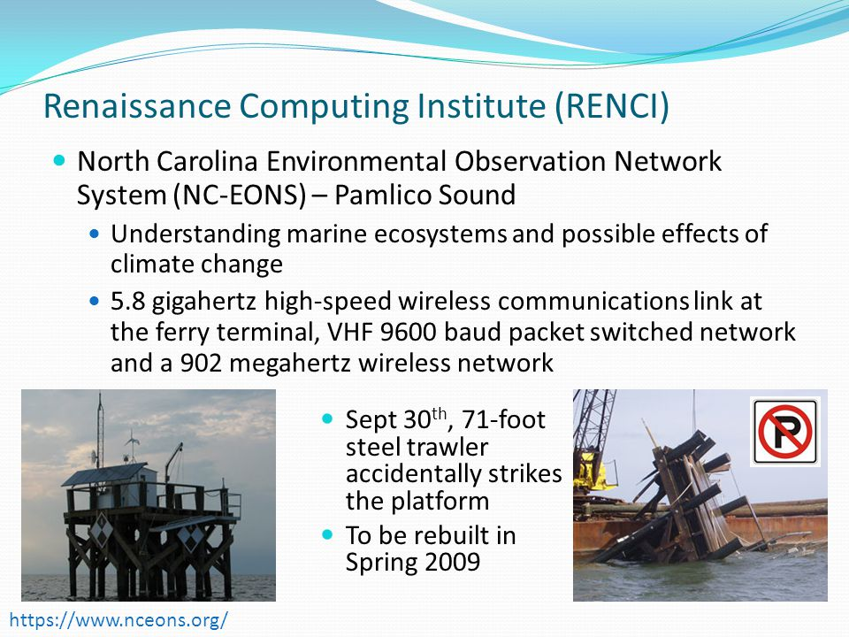 Renaissance Computing Institute (RENCI) North Carolina Environmental Observation Network System (NC-EONS) – Pamlico Sound Understanding marine ecosystems and possible effects of climate change 5.8 gigahertz high-speed wireless communications link at the ferry terminal, VHF 9600 baud packet switched network and a 902 megahertz wireless network   Sept 30 th, 71-foot steel trawler accidentally strikes the platform To be rebuilt in Spring 2009