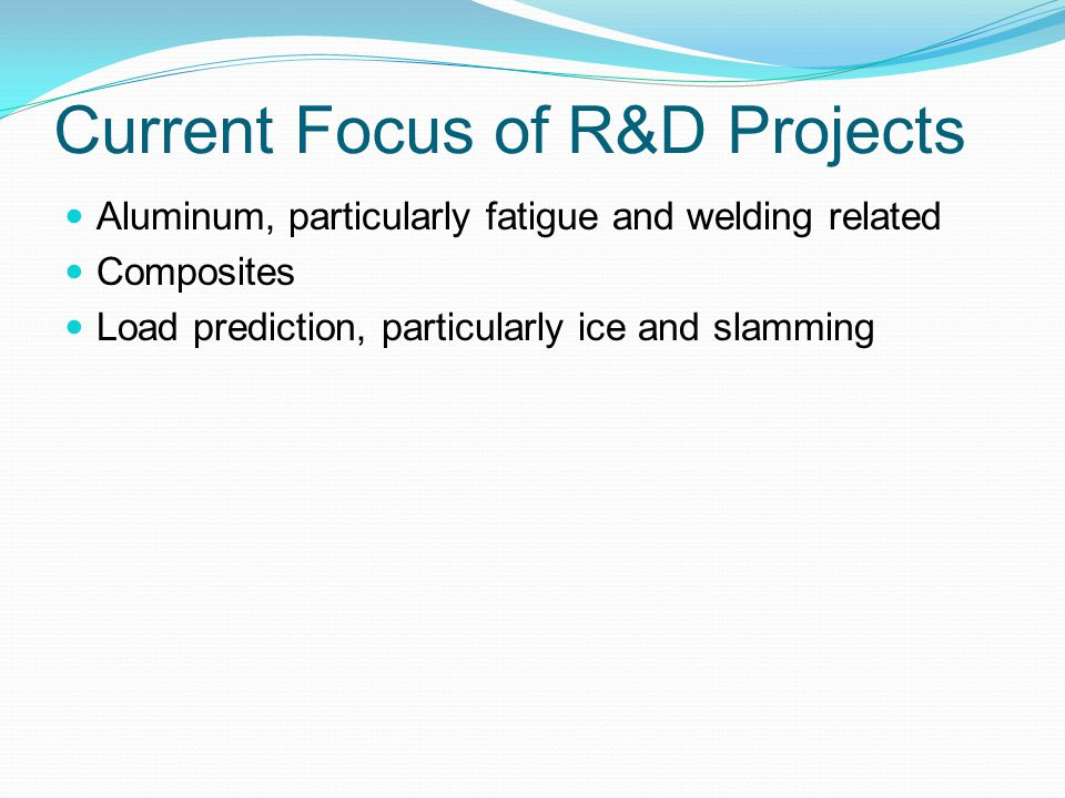 Current Focus of R&D Projects Aluminum, particularly fatigue and welding related Composites Load prediction, particularly ice and slamming