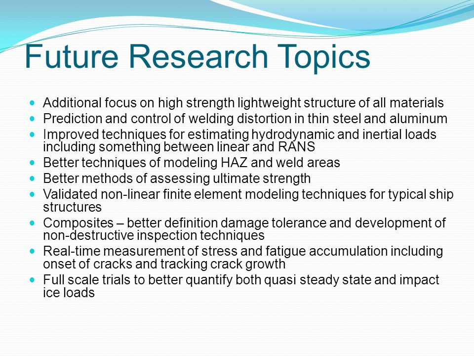 Future Research Topics Additional focus on high strength lightweight structure of all materials Prediction and control of welding distortion in thin steel and aluminum Improved techniques for estimating hydrodynamic and inertial loads including something between linear and RANS Better techniques of modeling HAZ and weld areas Better methods of assessing ultimate strength Validated non-linear finite element modeling techniques for typical ship structures Composites – better definition damage tolerance and development of non-destructive inspection techniques Real-time measurement of stress and fatigue accumulation including onset of cracks and tracking crack growth Full scale trials to better quantify both quasi steady state and impact ice loads