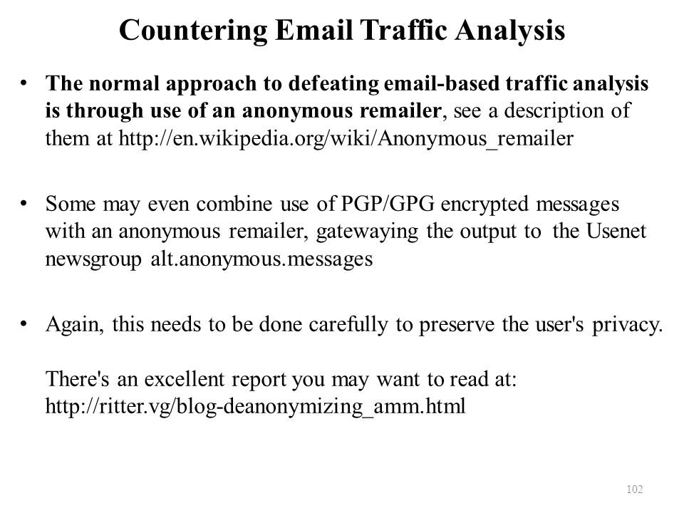 Countering Email Traffic Analysis The normal approach to defeating email-based traffic analysis is through use of an anonymous remailer, see a description of them at http://en.wikipedia.org/wiki/Anonymous_remailer Some may even combine use of PGP/GPG encrypted messages with an anonymous remailer, gatewaying the output to the Usenet newsgroup alt.anonymous.messages Again, this needs to be done carefully to preserve the user s privacy.