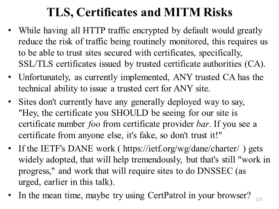 TLS, Certificates and MITM Risks While having all HTTP traffic encrypted by default would greatly reduce the risk of traffic being routinely monitored, this requires us to be able to trust sites secured with certificates, specifically, SSL/TLS certificates issued by trusted certificate authorities (CA).